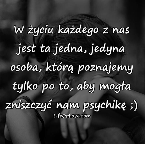W życiu każdego z nas jest ta jedna, jedyna osoba, którą poznajemy tylko po to, aby mogła zniszczyć nam psychikę ;)