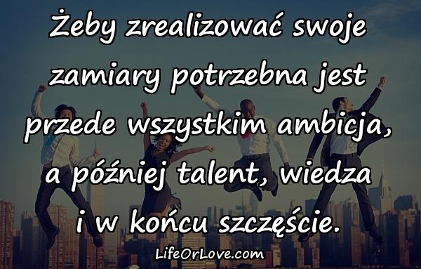 Żeby zrealizować swoje zamiary potrzebna jest przede wszystkim ambicja, a później talent, wiedza i w końcu szczęście.