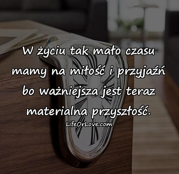 W życiu tak mało czasu mamy na miłość i przyjaźń bo ważniejsza jest teraz materialna przyszłość.