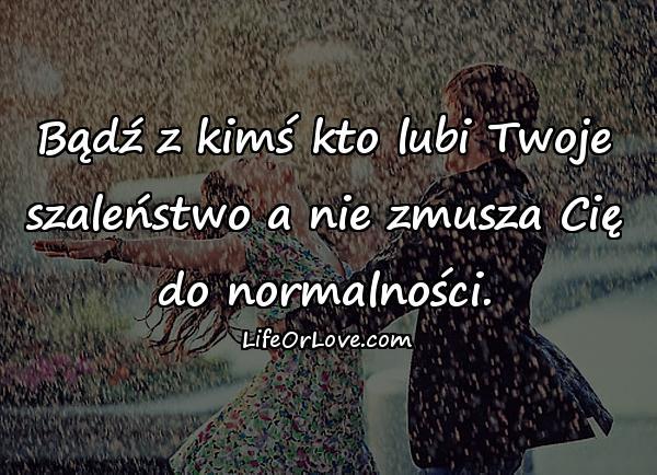 Bądź z kimś kto lubi Twoje szaleństwo a nie zmusza Cię do normalności.