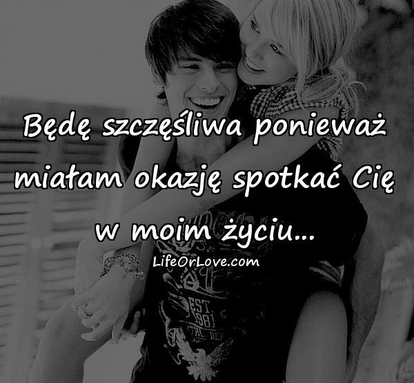 Będę szczęśliwa ponieważ miałam okazję spotkać Cię w moim życiu...