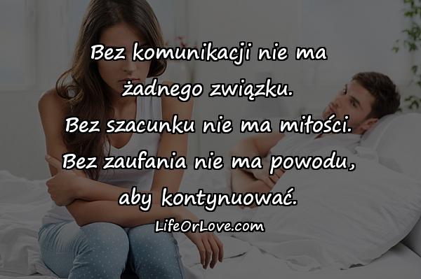 Bez komunikacji nie ma\nżadnego związku.\nBez szacunku nie ma miłości.\nBez zaufania nie ma powodu,\naby kontynuować.