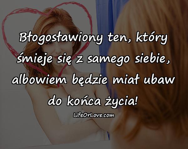 Błogosławiony ten, który śmieje się z samego siebie, albowiem będzie miał ubaw do końca życia!