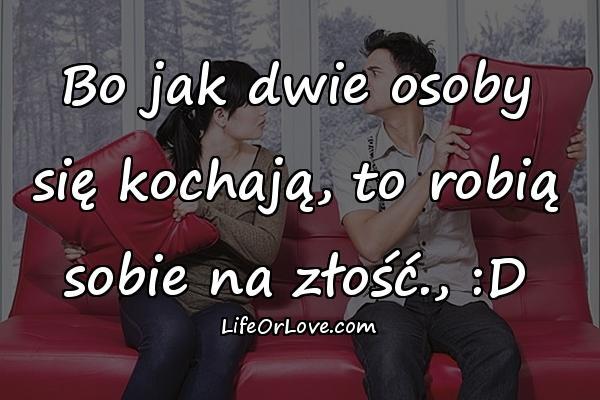 Bo jak dwie osoby się kochają, to robią sobie na złość., :D