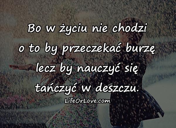 Bo w życiu nie chodzi o to by przeczekać burzę lecz by nauczyć się tańczyć w deszczu.