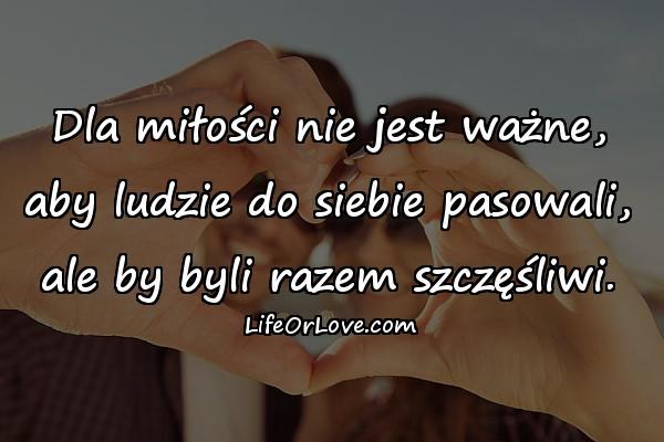 Dla miłości nie jest ważne, aby ludzie do siebie pasowali, ale by byli razem szczęśliwi.