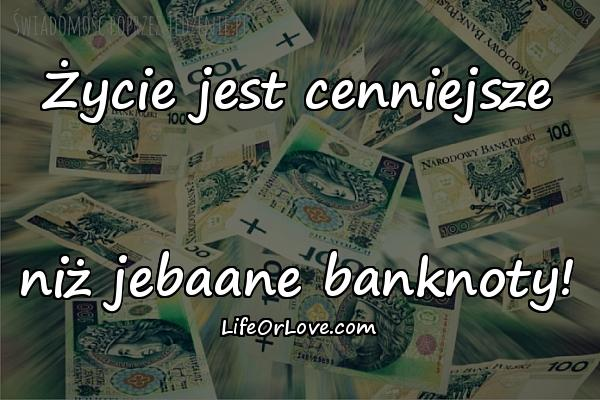 Życie jest cenniejsze niż jebaane banknoty!