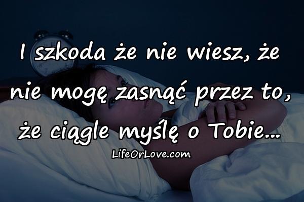 I szkoda że nie wiesz, że nie mogę zasnąć przez to, że ciągle myślę o Tobie...