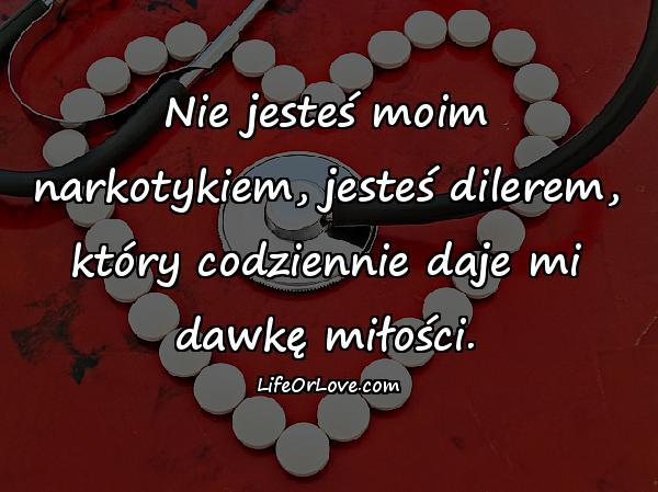 Nie jesteś moim narkotykiem, jesteś dilerem, który codziennie daje mi dawkę miłości.