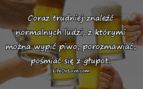 Coraz trudniej znaleźć normalnych ludzi, z którymi można wypić piwo, porozmawiać, pośmiać się z głupot.