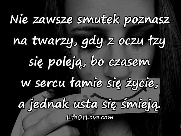 Nie zawsze smutek poznasz na twarzy, gdy z oczu łzy się poleją, bo czasem w sercu łamie się życie, a jednak usta się śmieją.