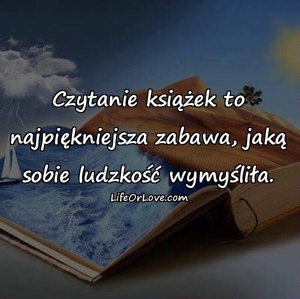 Czytanie książek to najpiękniejsza zabawa, jaką sobie ludzkość wymyśliła.