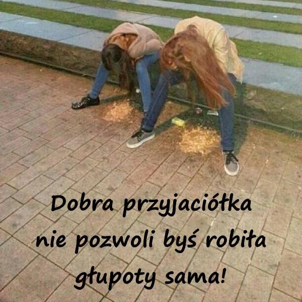 Dobra przyjaciółka nie pozwoli byś robiła głupoty sama!