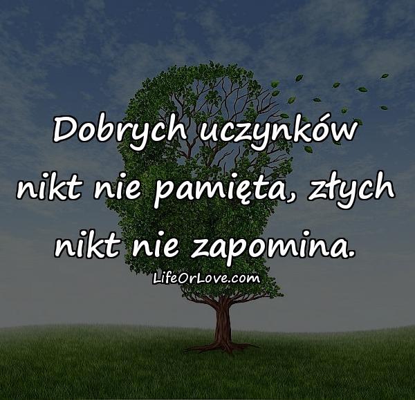 Dobrych uczynków nikt nie pamięta, złych nikt nie zapomina.