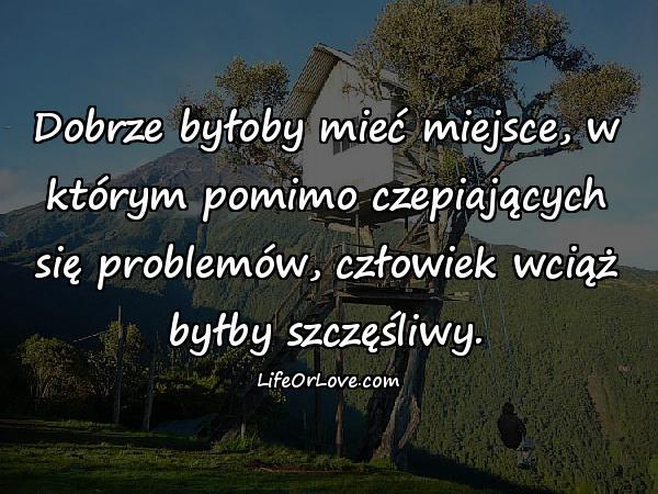 Dobrze byłoby mieć miejsce, w którym pomimo czepiających się problemów, człowiek wciąż byłby szczęśliwy.
