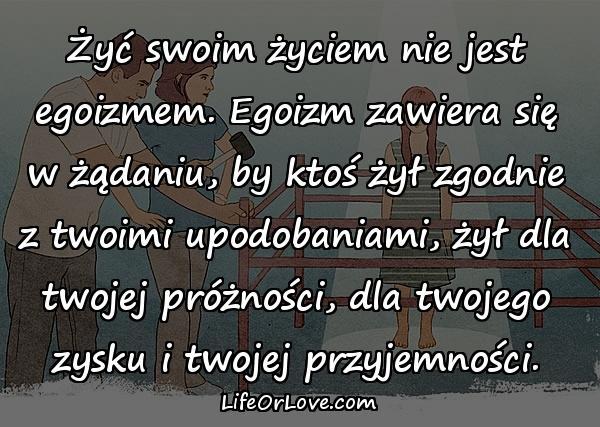 Żyć swoim życiem nie jest egoizmem. Egoizm zawiera się w żądaniu, by ktoś żył zgodnie z twoimi upodobaniami, żył dla twojej próżności, dla twojego zysku i twojej przyjemności.