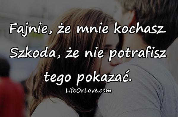 Fajnie, że mnie kochasz. Szkoda, że nie potrafisz tego pokazać.