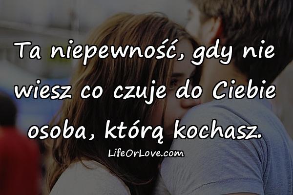 Ta niepewność, gdy nie wiesz co czuje do Ciebie osoba, którą kochasz.