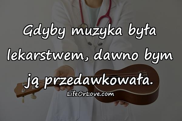 Gdyby muzyka była lekarstwem, dawno bym ją przedawkowała.