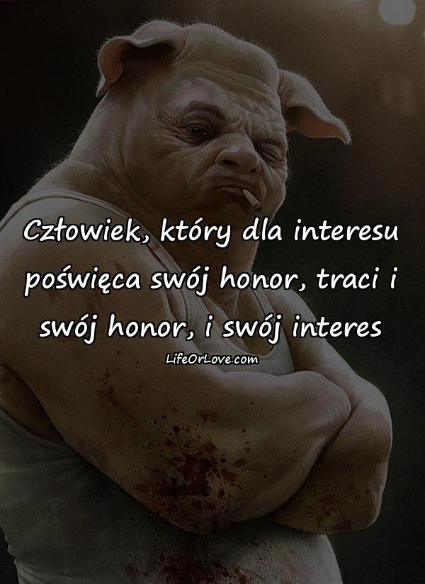 Człowiek, który dla interesu poświęca swój honor, traci i swój honor, i swój interes
