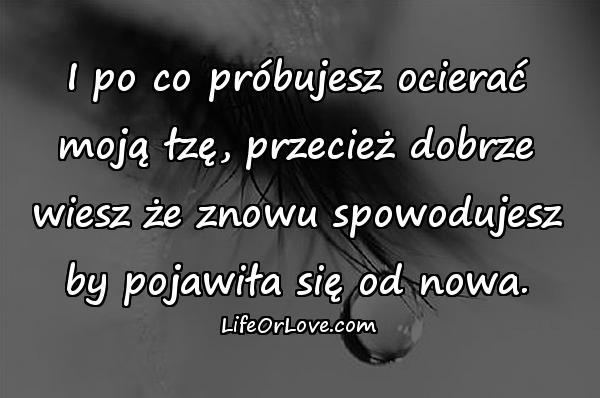 I po co próbujesz ocierać moją łzę, przecież dobrze wiesz że znowu spowodujesz by pojawiła się od nowa.