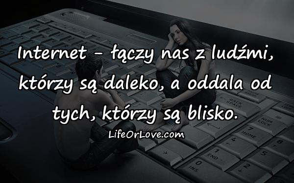 Internet - łączy nas z ludźmi, którzy są daleko, a oddala od tych, którzy są blisko.