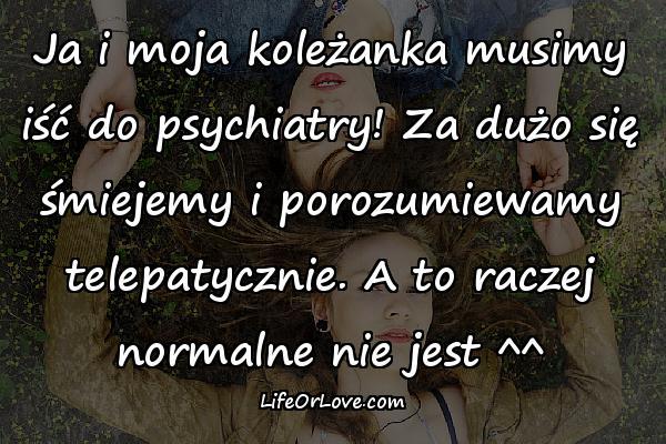 Ja i moja koleżanka musimy iść do psychiatry! Za dużo się śmiejemy i porozumiewamy telepatycznie. A to raczej normalne nie jest ^^