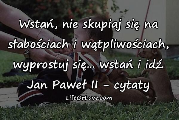 Wstań, nie skupiaj się na słabościach i wątpliwościach, wyprostuj się... wstań i idź. Jan Paweł II - cytaty