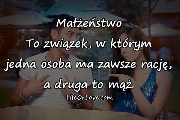 Małżeństwo To związek, w którym jedna osoba ma zawsze rację, a druga to mąż.