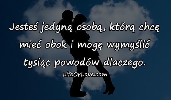 Jesteś jedyną osobą, którą chcę mieć obok i mogę wymyślić tysiąc powodów dlaczego.