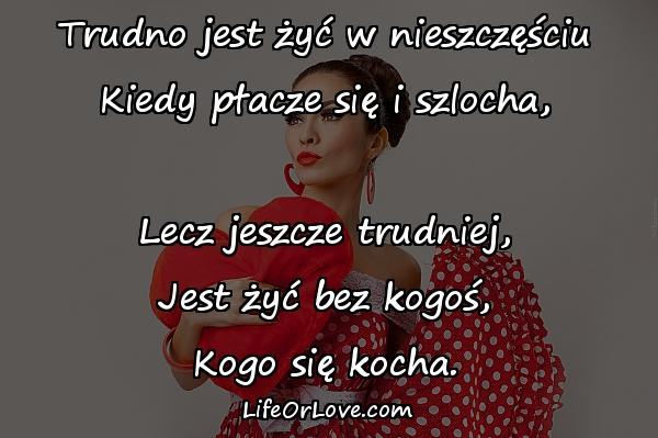 Trudno jest żyć w nieszczęściu Kiedy płacze się i szlocha, Lecz jeszcze trudniej, Jest żyć bez kogoś, Kogo się kocha.