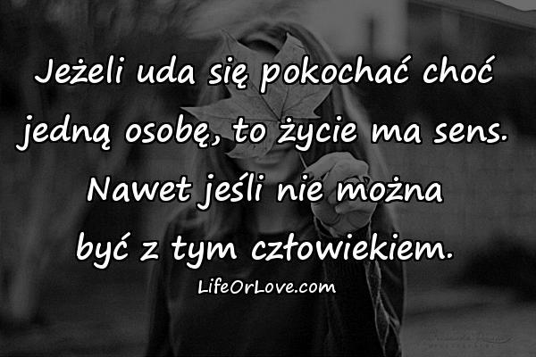 Jeżeli uda się pokochać choć jedną osobę, to życie ma sens. Nawet jeśli nie można być z tym człowiekiem.