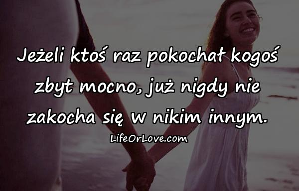 Jeżeli ktoś raz pokochał kogoś zbyt mocno, już nigdy nie zakocha się w nikim innym.