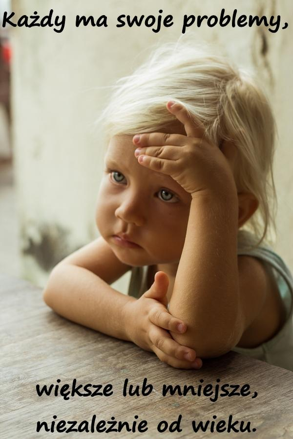 Każdy ma swoje problemy, większe lub mniejsze, niezależnie od wieku.