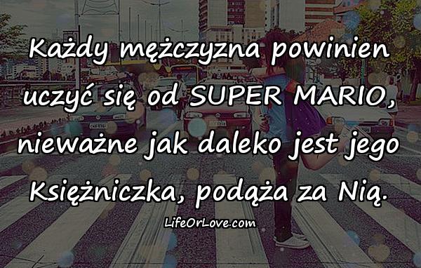 Każdy mężczyzna powinien uczyć się od SUPER MARIO, nieważne jak daleko jest jego Księżniczka, podąża za Nią.
