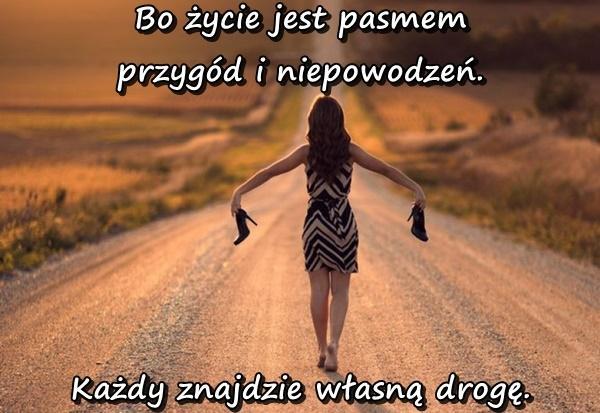 Bo życie jest pasmem przygód i niepowodzeń. Każdy znajdzie własną drogę.