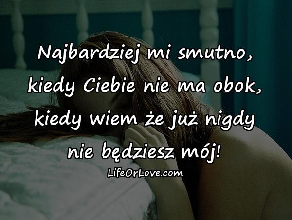 Najbardziej mi smutno, kiedy Ciebie nie ma obok, kiedy wiem że już nigdy nie będziesz mój!