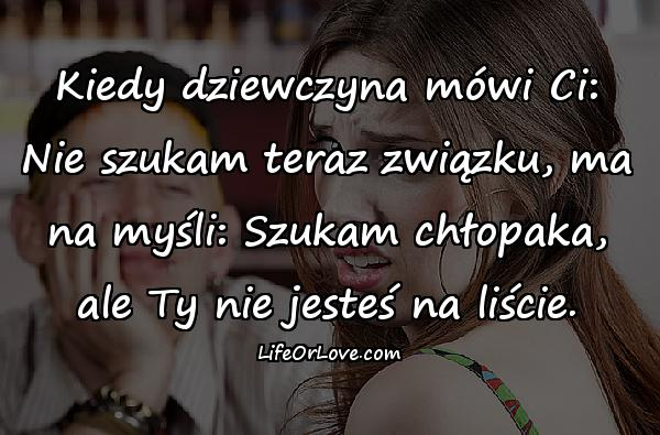 Kiedy dziewczyna mówi Ci: Nie szukam teraz związku, ma na myśli: Szukam chłopaka, ale Ty nie jesteś na liście.