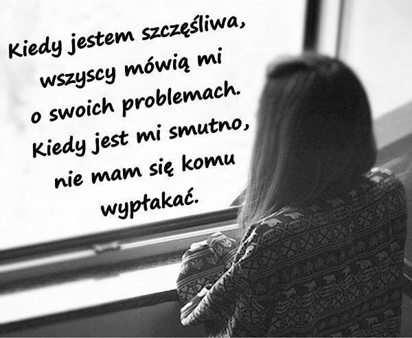 Kiedy jestem szczęśliwa, wszyscy mówią mi o swoich problemach. Kiedy jest mi smutno nie mam się komu wypłakać.