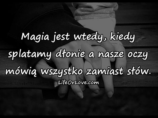 Magia jest wtedy, kiedy splatamy dłonie a nasze oczy mówią wszystko zamiast słów.