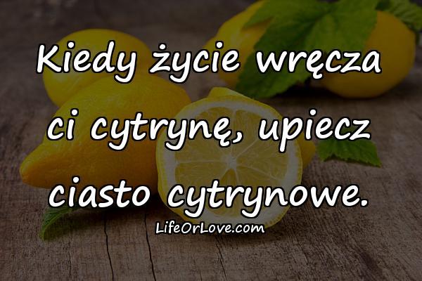 Kiedy życie wręcza ci cytrynę, upiecz ciasto cytrynowe.