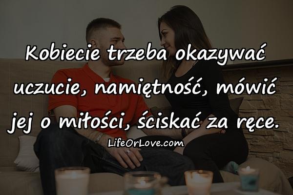 Kobiecie trzeba okazywać uczucie, namiętność, mówić jej o miłości, ściskać za ręce.