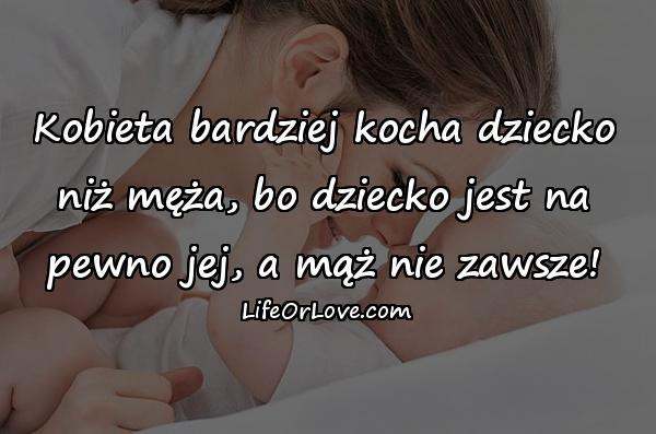Kobieta bardziej kocha dziecko niż męża, bo dziecko jest na pewno jej, a mąż nie zawsze!