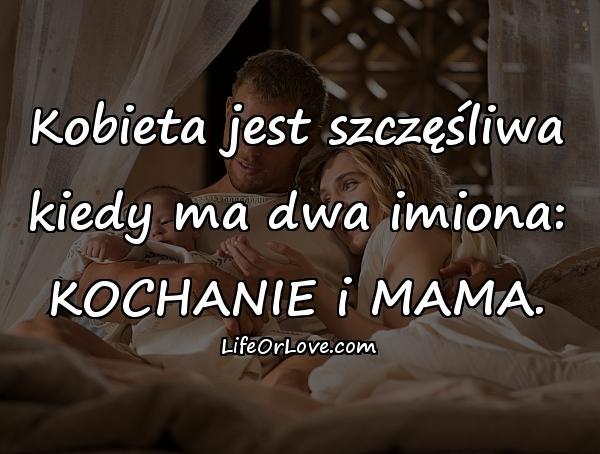 Kobieta jest szczęśliwa kiedy ma dwa imiona: KOCHANIE i MAMA.