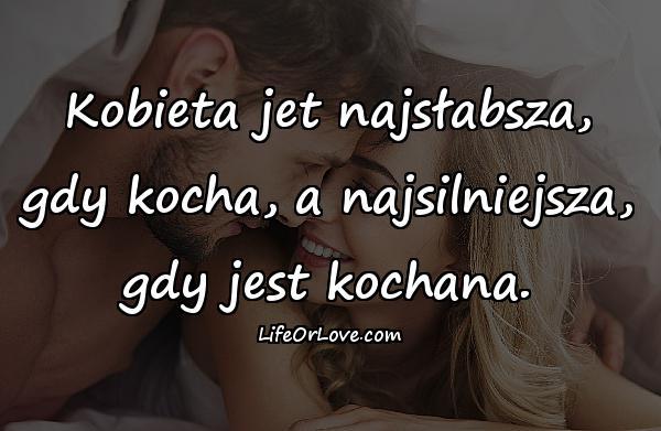 Kobieta jet najsłabsza, gdy kocha, a najsilniejsza, gdy jest kochana.