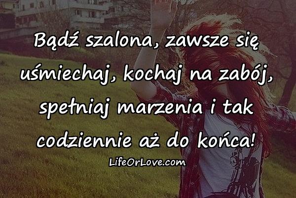 Bądź szalona, zawsze się uśmiechaj, kochaj na zabój, spełniaj marzenia i tak codziennie aż do końca!