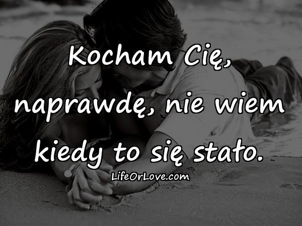 Kocham Cię, naprawdę, nie wiem kiedy to się stało.