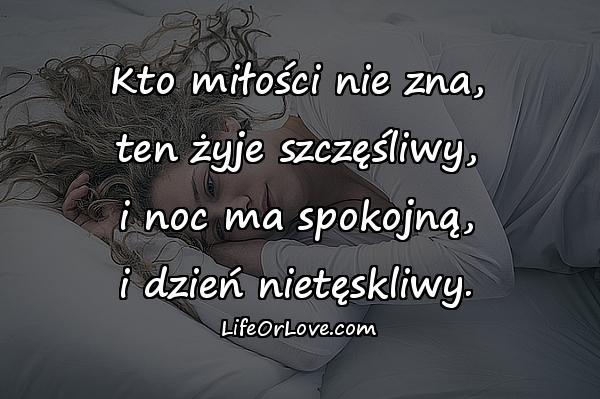Kto miłości nie zna, ten żyje szczęśliwy, i noc ma spokojną, i dzień nietęskliwy.