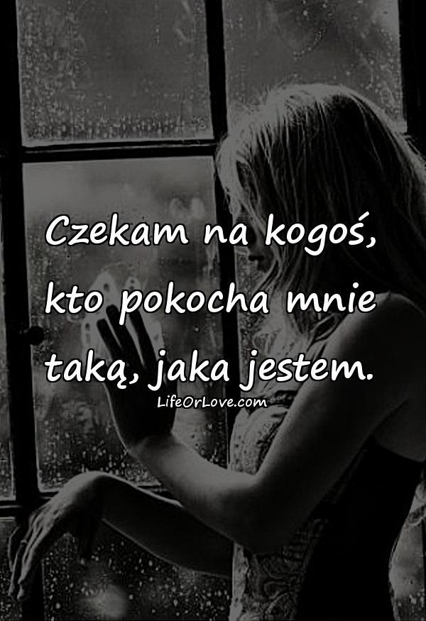 Czekam na kogoś, kto pokocha mnie taką, jaka jestem.