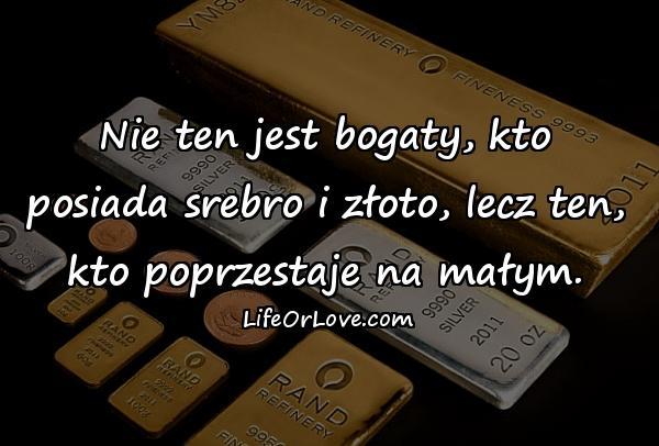Nie ten jest bogaty, kto posiada srebro i złoto, lecz ten, kto poprzestaje na małym.